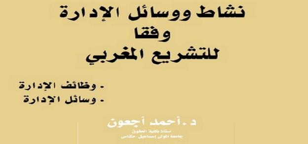 نشاط ووسائل الإدارة وفقا للتشريع المغربي مؤلف جديد للدكتور أحمد أجعون