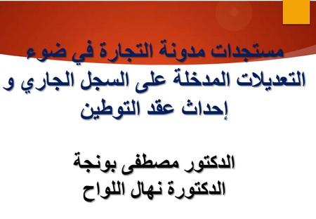 عرض كامل للدورة التكوينية حول موضوع مستجدات مدونة التجارة للدكتور مصطفى بونجة والدكتورة نهال اللواح