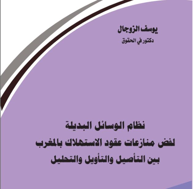 صدر للاستاذ يوسف الزوجال مؤلف جديد تحت عنوان نظام الوسائل البديلة لفض منازعات عقود الاستهلاك بالمغرب بين التأصيل والتأويل والتحليل