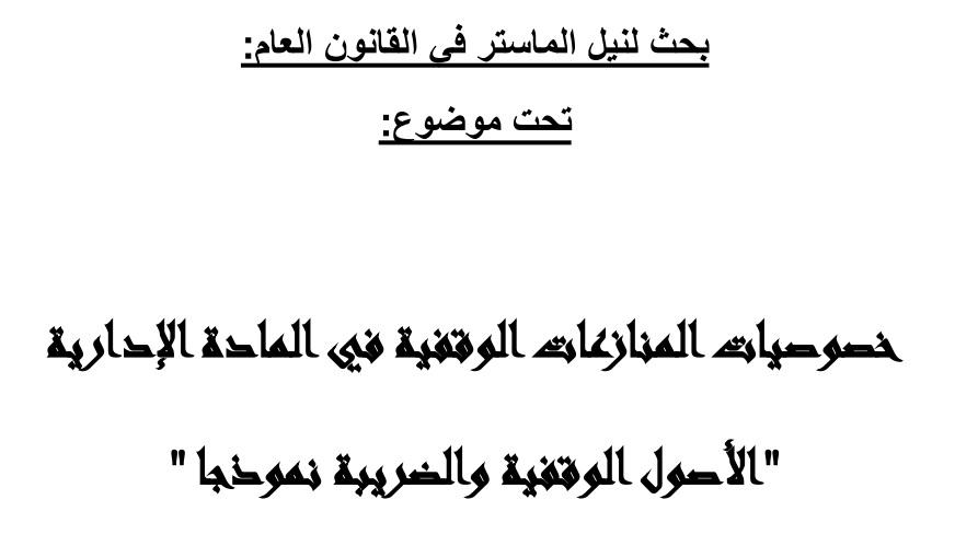 نسخة كاملة من رسالة أكاديمية في موضوع خصوصيات المنازعات الوقفية في المادة الإدارية